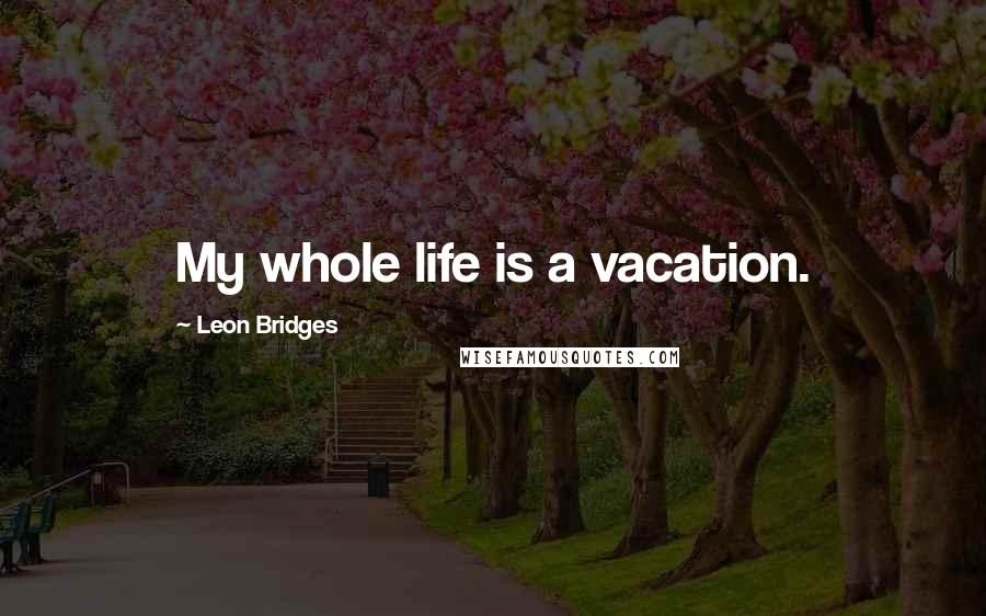 Leon Bridges quotes: My whole life is a vacation.