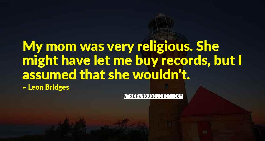 Leon Bridges quotes: My mom was very religious. She might have let me buy records, but I assumed that she wouldn't.