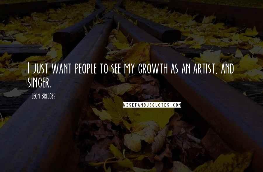 Leon Bridges quotes: I just want people to see my growth as an artist, and singer.