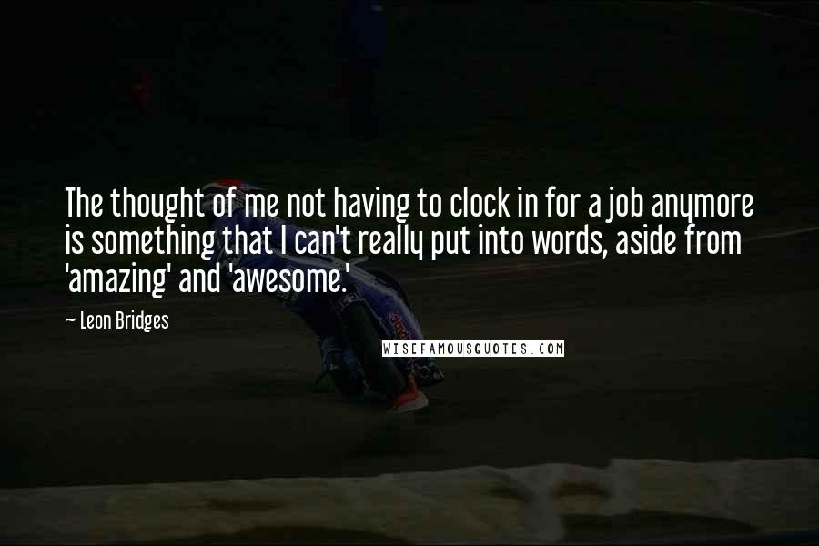Leon Bridges quotes: The thought of me not having to clock in for a job anymore is something that I can't really put into words, aside from 'amazing' and 'awesome.'