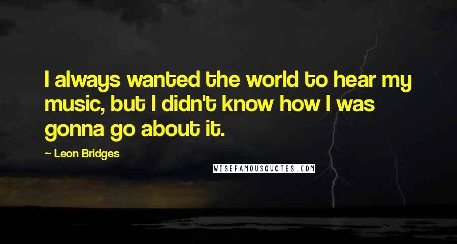 Leon Bridges quotes: I always wanted the world to hear my music, but I didn't know how I was gonna go about it.