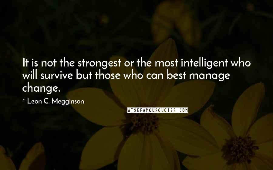 Leon C. Megginson quotes: It is not the strongest or the most intelligent who will survive but those who can best manage change.