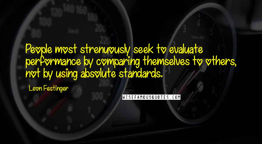 Leon Festinger quotes: People most strenuously seek to evaluate performance by comparing themselves to others, not by using absolute standards.