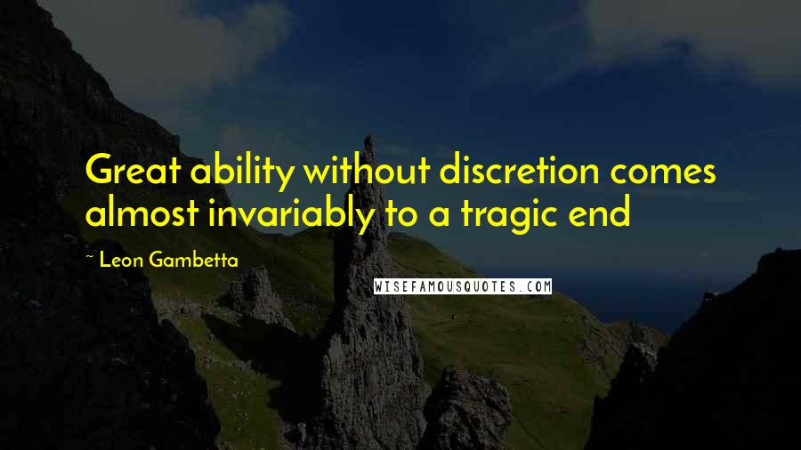 Leon Gambetta quotes: Great ability without discretion comes almost invariably to a tragic end