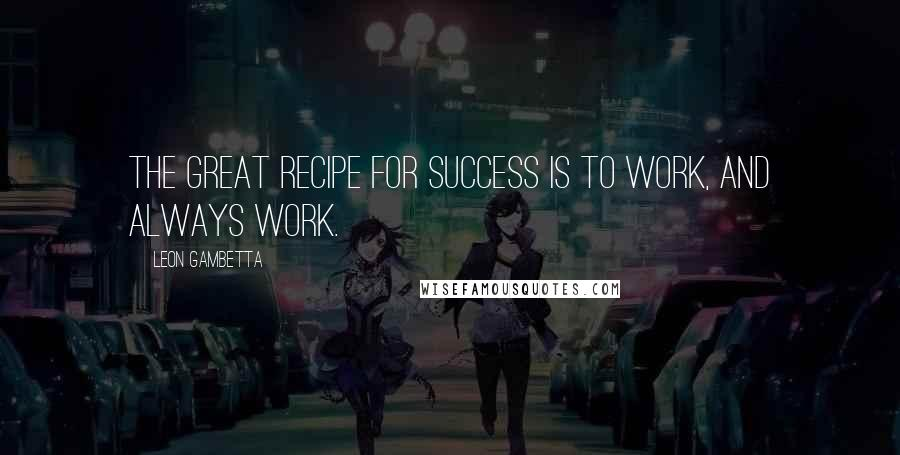 Leon Gambetta quotes: The great recipe for success is to work, and always work.