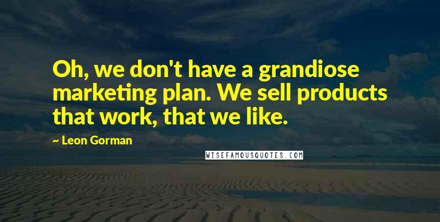 Leon Gorman quotes: Oh, we don't have a grandiose marketing plan. We sell products that work, that we like.