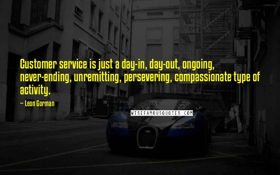 Leon Gorman quotes: Customer service is just a day-in, day-out, ongoing, never-ending, unremitting, persevering, compassionate type of activity.