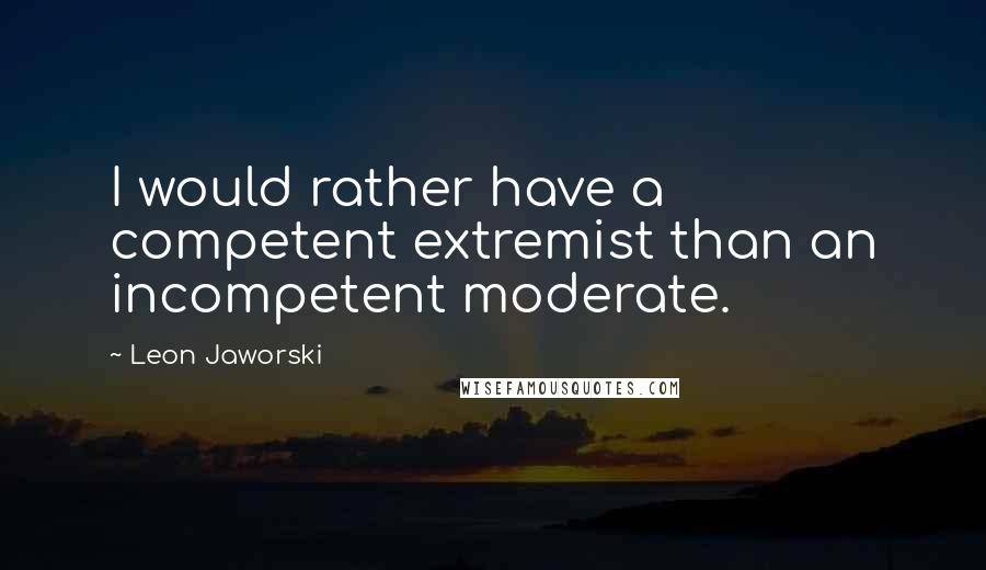 Leon Jaworski quotes: I would rather have a competent extremist than an incompetent moderate.