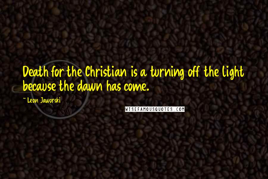 Leon Jaworski quotes: Death for the Christian is a turning off the light because the dawn has come.