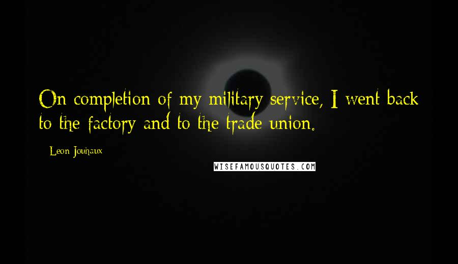 Leon Jouhaux quotes: On completion of my military service, I went back to the factory and to the trade union.