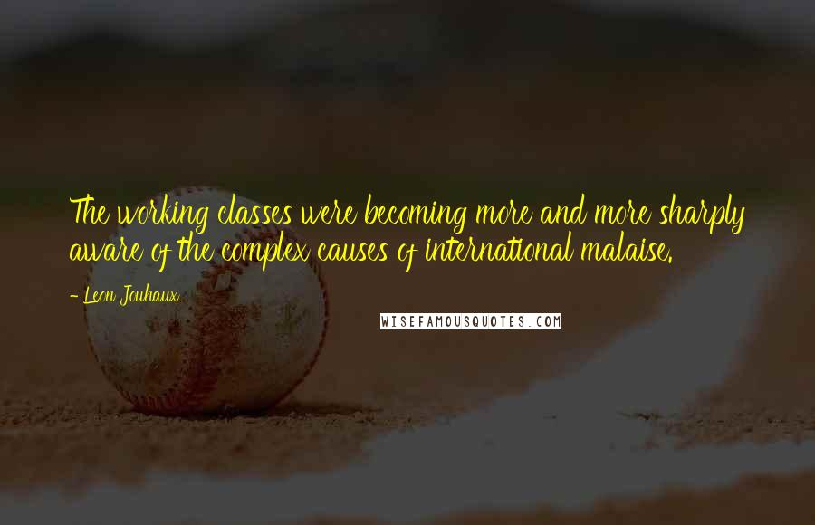 Leon Jouhaux quotes: The working classes were becoming more and more sharply aware of the complex causes of international malaise.