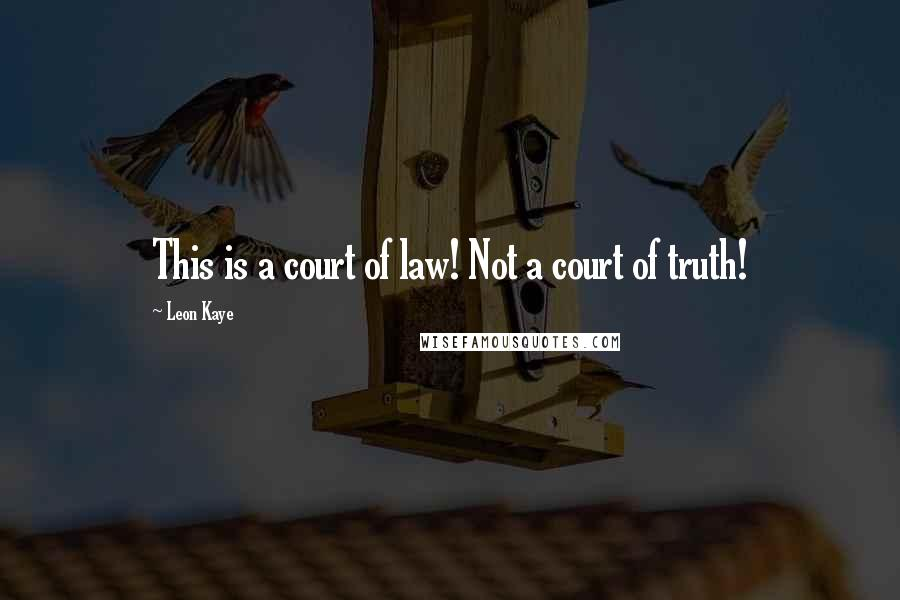 Leon Kaye quotes: This is a court of law! Not a court of truth!