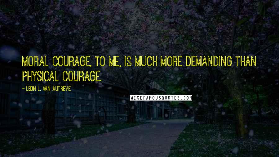 Leon L. Van Autreve quotes: Moral courage, to me, is much more demanding than physical courage.
