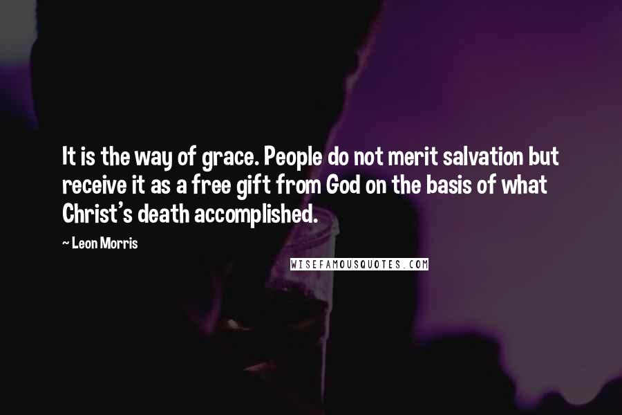 Leon Morris quotes: It is the way of grace. People do not merit salvation but receive it as a free gift from God on the basis of what Christ's death accomplished.