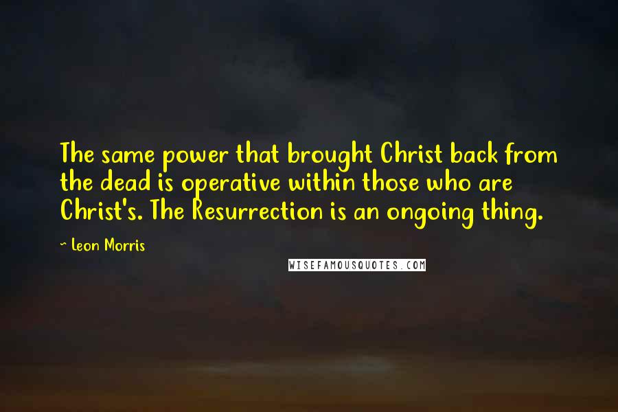Leon Morris quotes: The same power that brought Christ back from the dead is operative within those who are Christ's. The Resurrection is an ongoing thing.