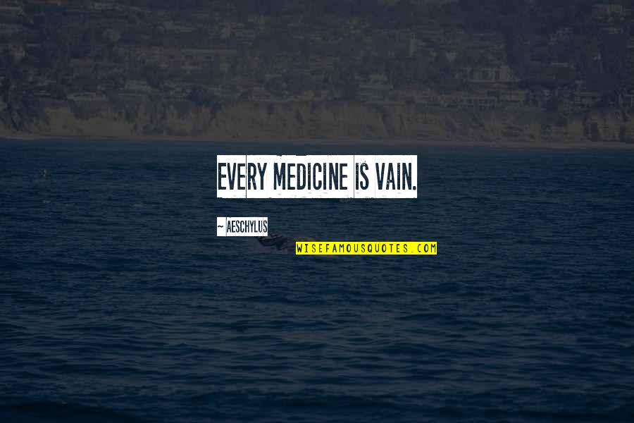 Leon Phelps Snl Quotes By Aeschylus: Every medicine is vain.