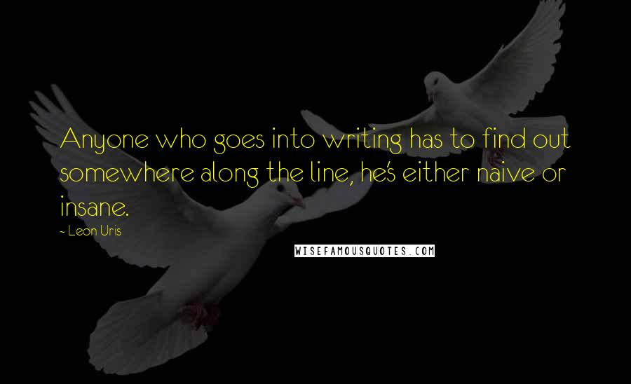 Leon Uris quotes: Anyone who goes into writing has to find out somewhere along the line, he's either naive or insane.