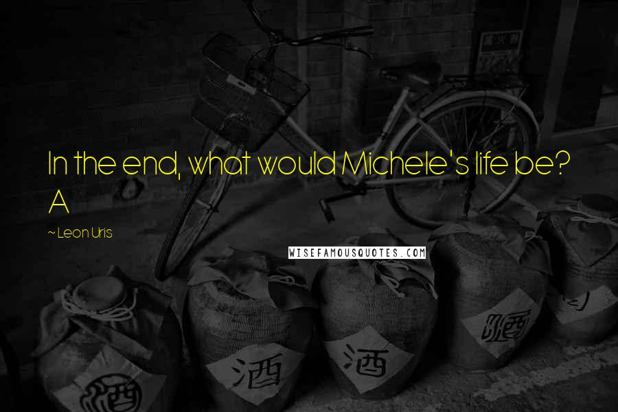 Leon Uris quotes: In the end, what would Michele's life be? A
