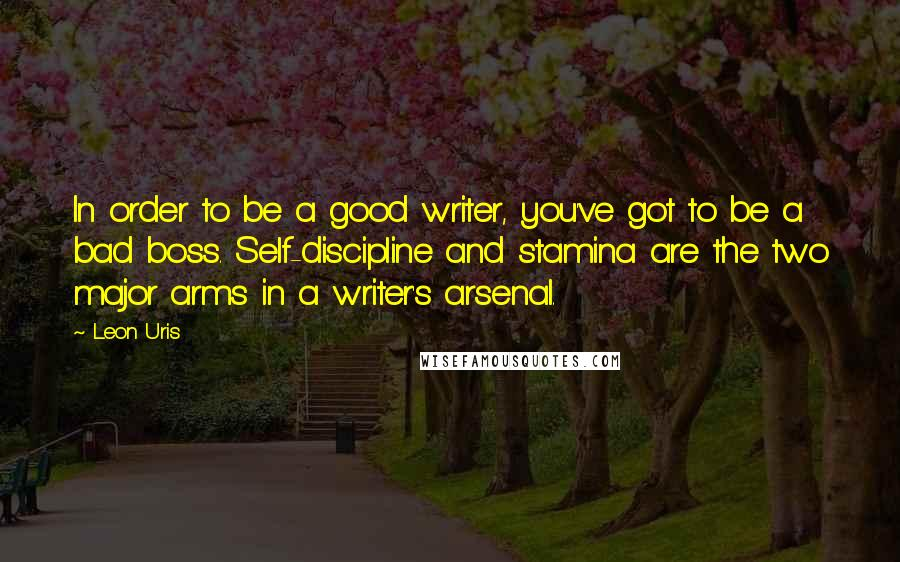 Leon Uris quotes: In order to be a good writer, you've got to be a bad boss. Self-discipline and stamina are the two major arms in a writer's arsenal.