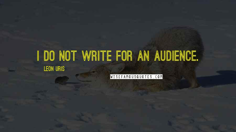Leon Uris quotes: I do not write for an audience.
