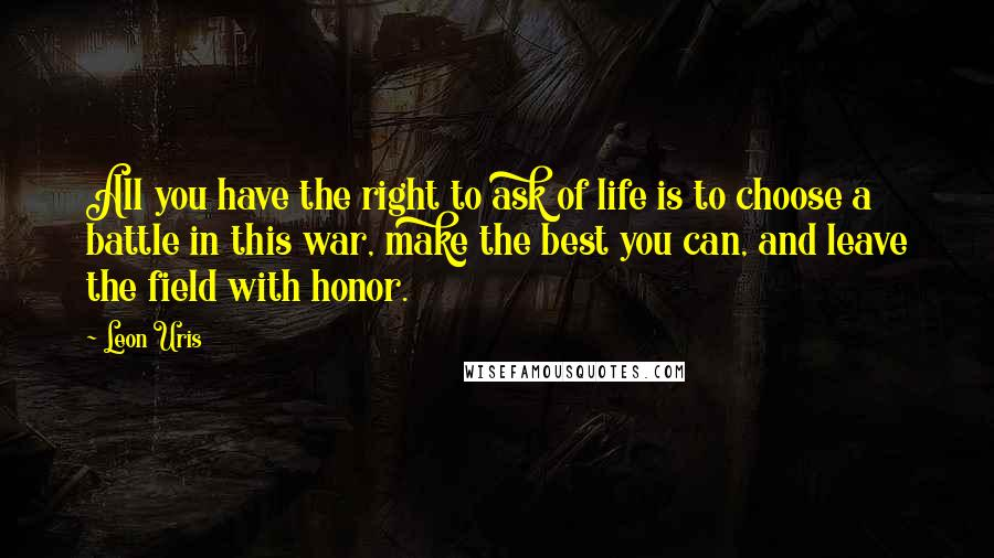 Leon Uris quotes: All you have the right to ask of life is to choose a battle in this war, make the best you can, and leave the field with honor.