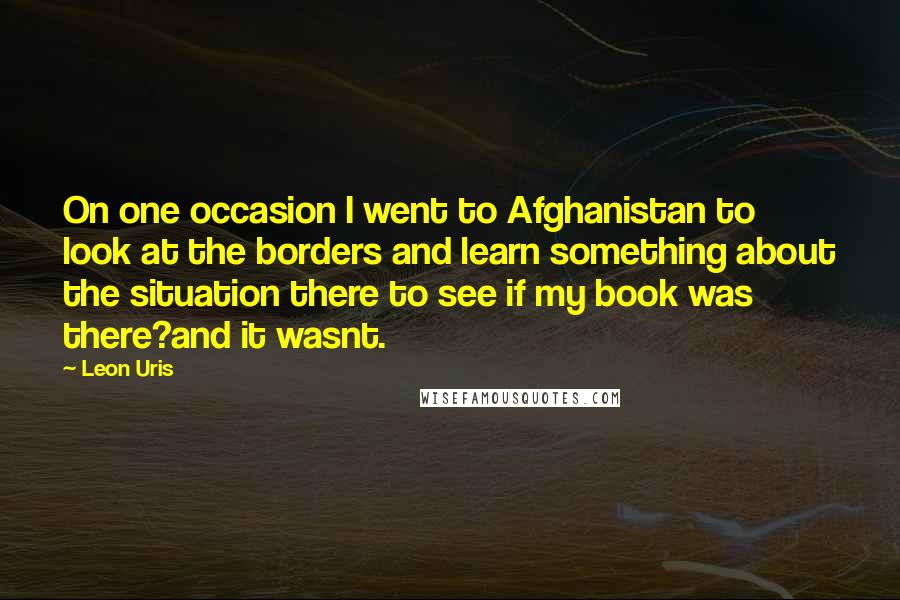 Leon Uris quotes: On one occasion I went to Afghanistan to look at the borders and learn something about the situation there to see if my book was there?and it wasnt.