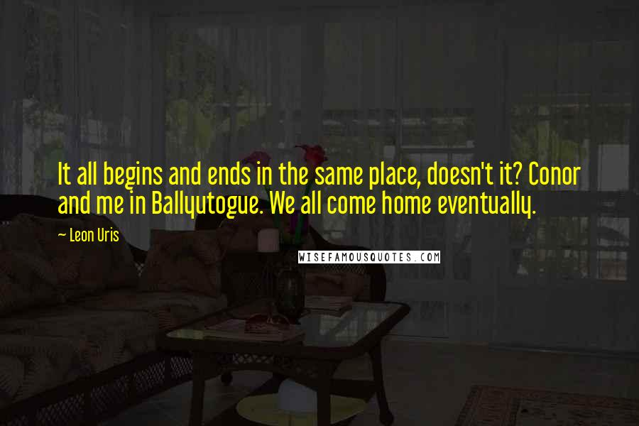 Leon Uris quotes: It all begins and ends in the same place, doesn't it? Conor and me in Ballyutogue. We all come home eventually.