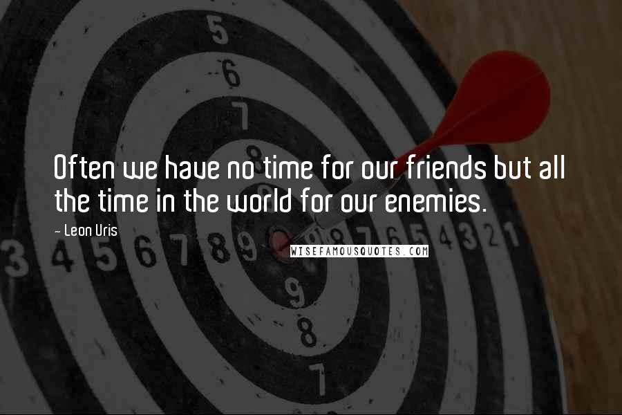 Leon Uris quotes: Often we have no time for our friends but all the time in the world for our enemies.