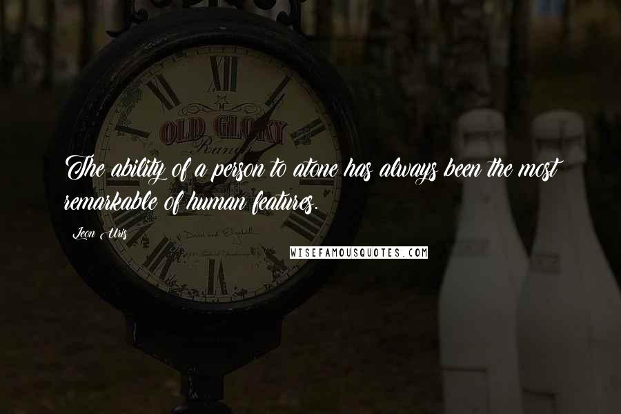 Leon Uris quotes: The ability of a person to atone has always been the most remarkable of human features.