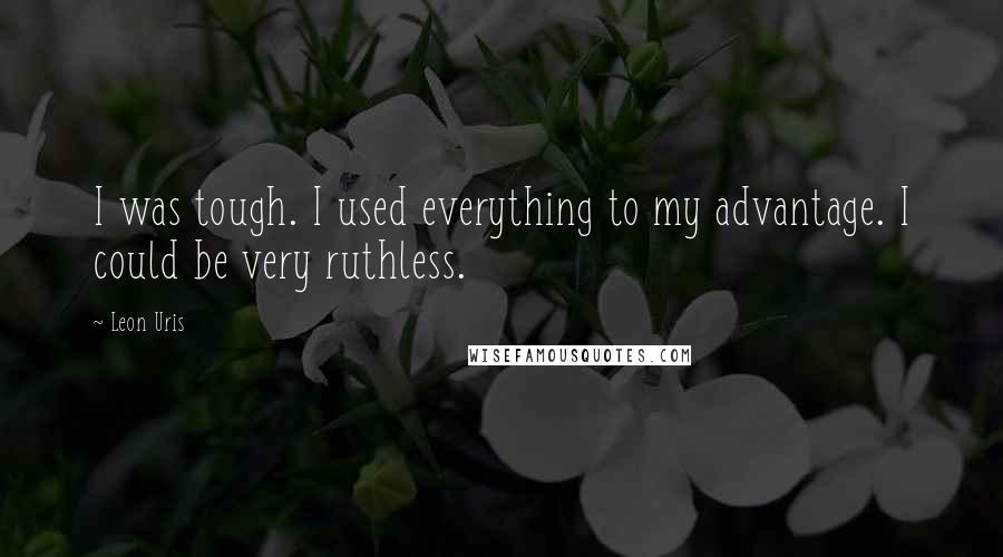 Leon Uris quotes: I was tough. I used everything to my advantage. I could be very ruthless.