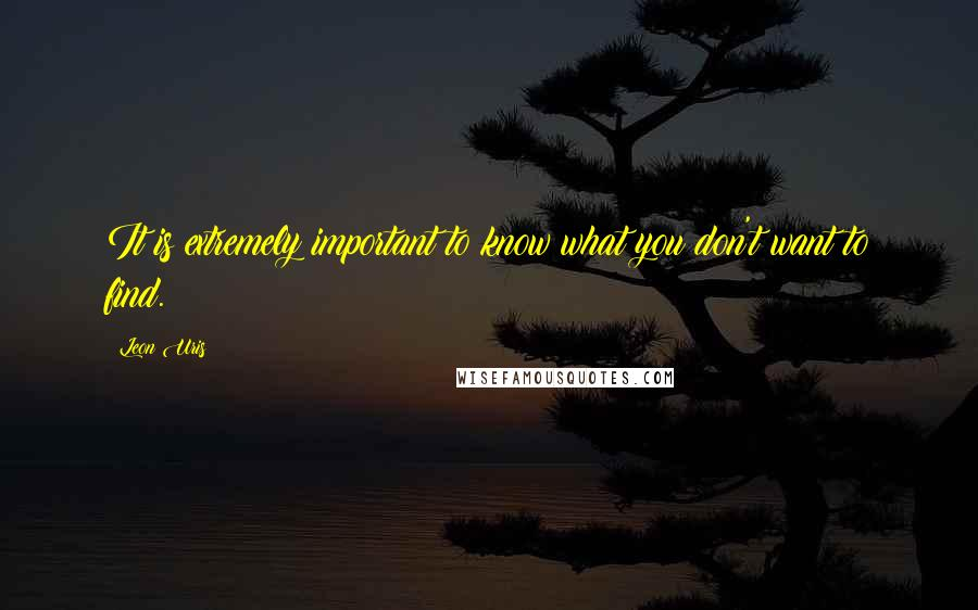Leon Uris quotes: It is extremely important to know what you don't want to find.
