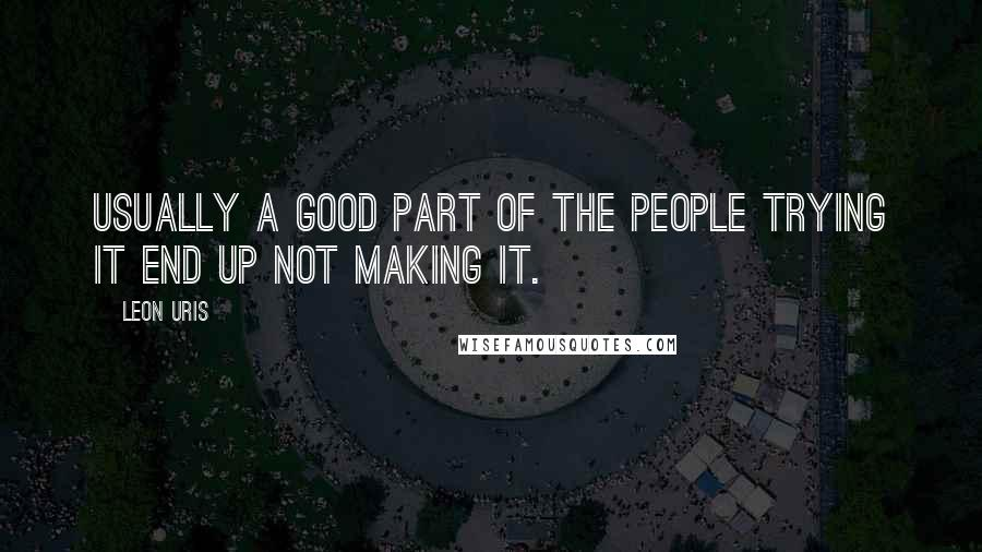 Leon Uris quotes: Usually a good part of the people trying it end up not making it.