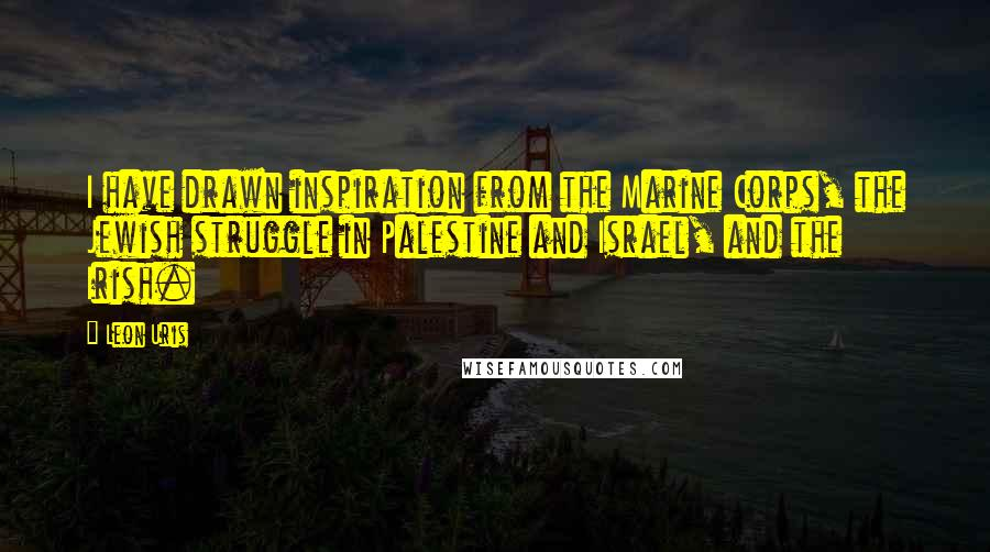 Leon Uris quotes: I have drawn inspiration from the Marine Corps, the Jewish struggle in Palestine and Israel, and the Irish.