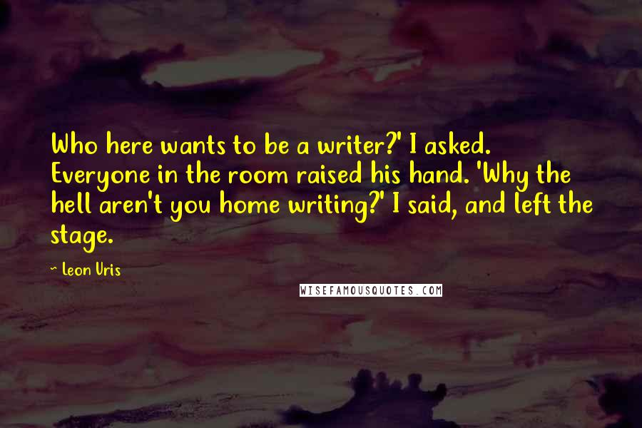 Leon Uris quotes: Who here wants to be a writer?' I asked. Everyone in the room raised his hand. 'Why the hell aren't you home writing?' I said, and left the stage.