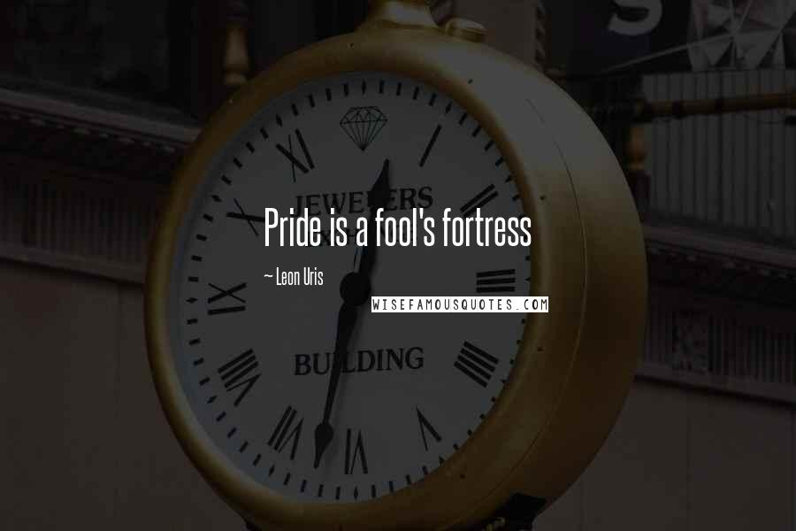 Leon Uris quotes: Pride is a fool's fortress