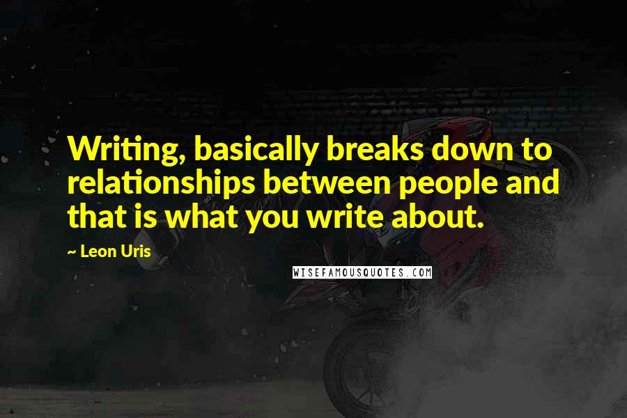 Leon Uris quotes: Writing, basically breaks down to relationships between people and that is what you write about.