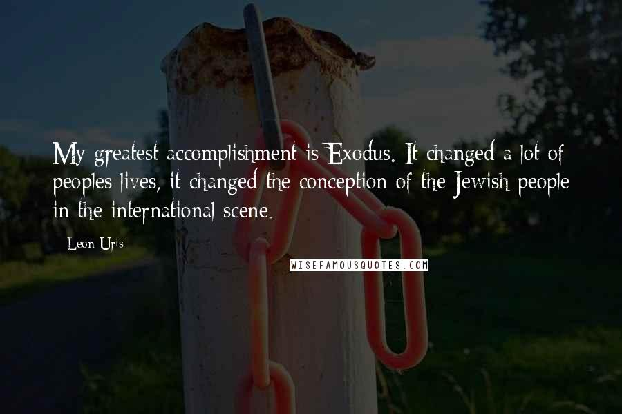 Leon Uris quotes: My greatest accomplishment is Exodus. It changed a lot of peoples lives, it changed the conception of the Jewish people in the international scene.