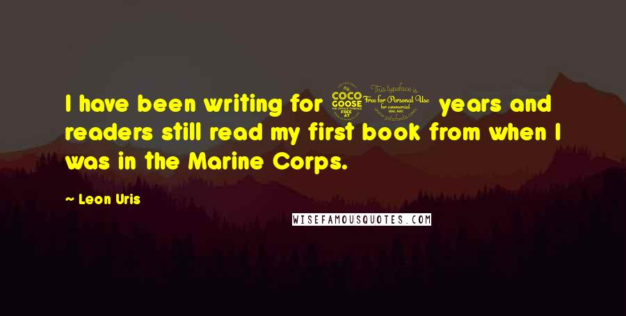 Leon Uris quotes: I have been writing for 50 years and readers still read my first book from when I was in the Marine Corps.