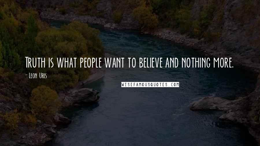 Leon Uris quotes: Truth is what people want to believe and nothing more.