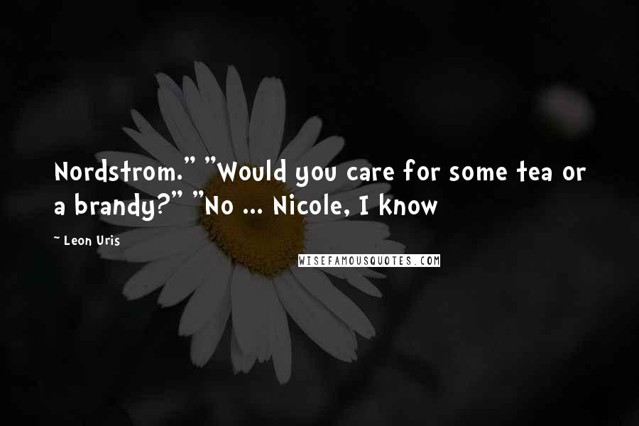 """Leon Uris quotes: Nordstrom."""" """"Would you care for some tea or a brandy?"""" """"No ... Nicole, I know"""