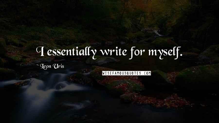 Leon Uris quotes: I essentially write for myself.