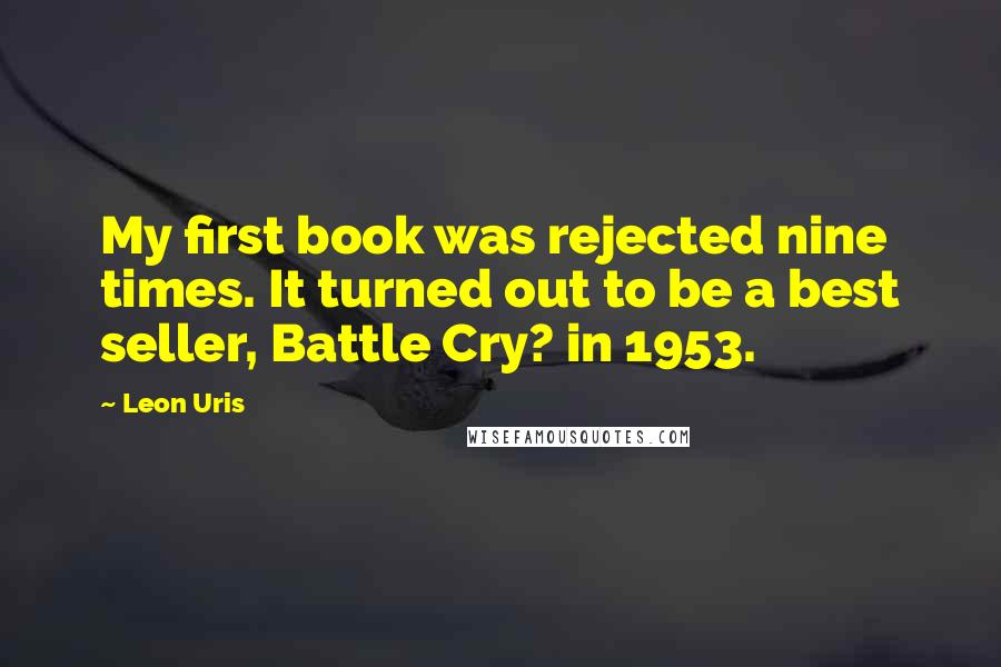 Leon Uris quotes: My first book was rejected nine times. It turned out to be a best seller, Battle Cry? in 1953.