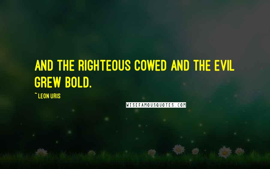 Leon Uris quotes: and the righteous cowed and the evil grew bold.
