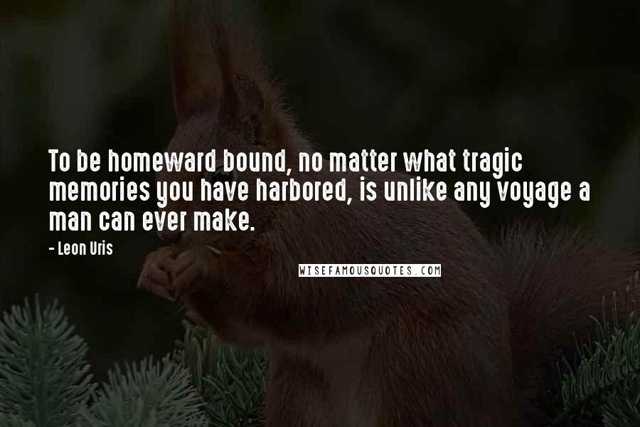Leon Uris quotes: To be homeward bound, no matter what tragic memories you have harbored, is unlike any voyage a man can ever make.