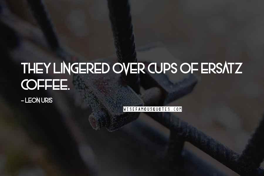 Leon Uris quotes: They lingered over cups of ersatz coffee.