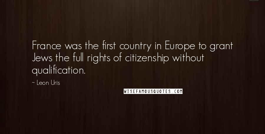 Leon Uris quotes: France was the first country in Europe to grant Jews the full rights of citizenship without qualification.