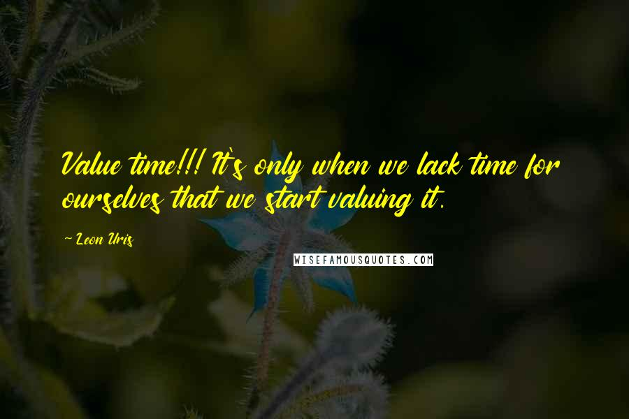 Leon Uris quotes: Value time!!! It's only when we lack time for ourselves that we start valuing it.