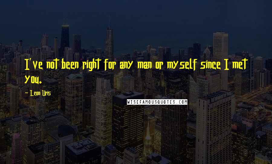 Leon Uris quotes: I've not been right for any man or myself since I met you.