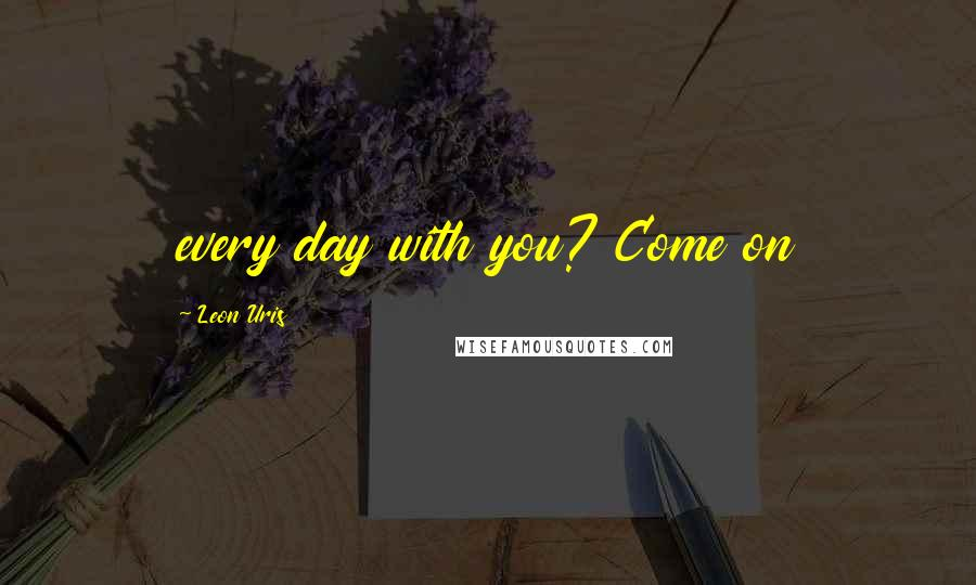 Leon Uris quotes: every day with you? Come on