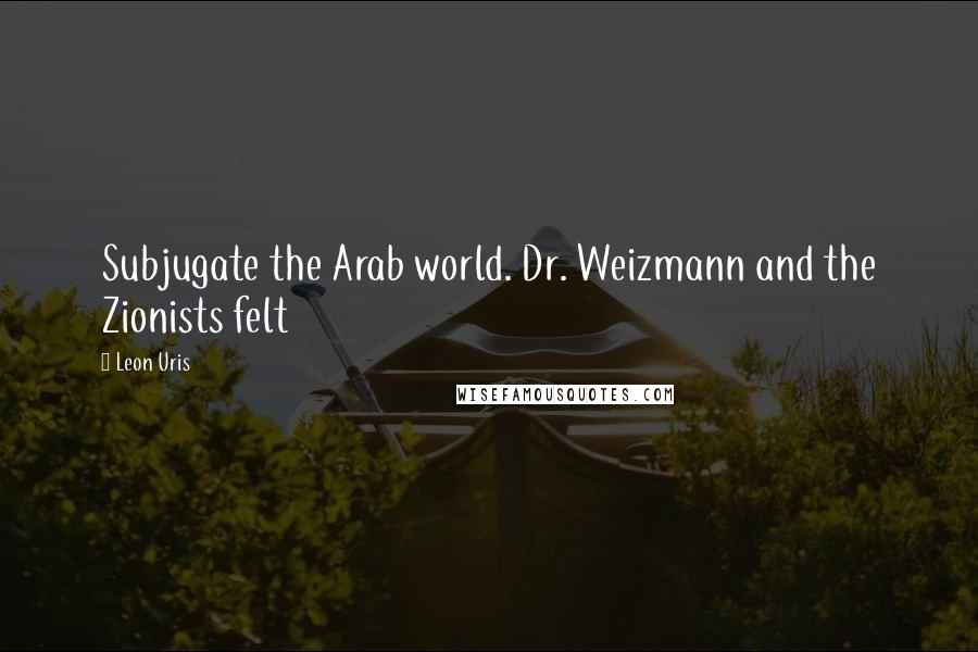 Leon Uris quotes: Subjugate the Arab world. Dr. Weizmann and the Zionists felt